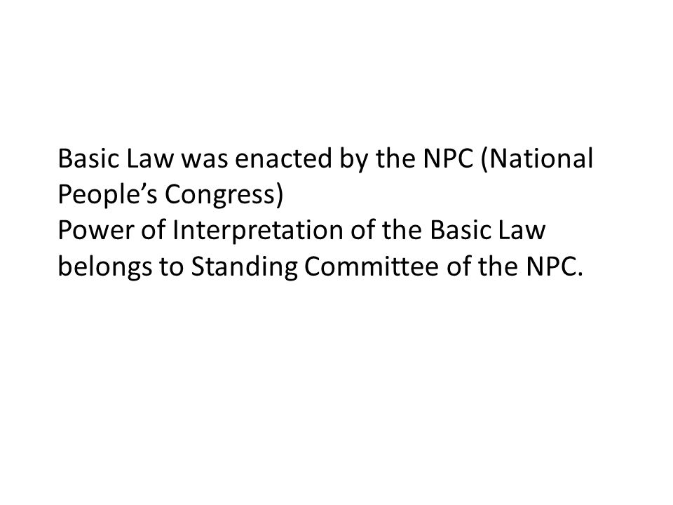 Basic Law was enacted by the NPC (National People's Congress) Power of Interpretation of the Basic Law belongs to Standing Committee of the NPC.