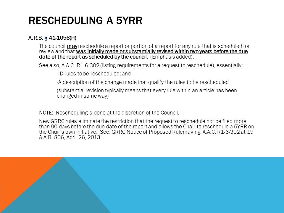 RESCHEDULING A 5YRR A.R.S. § 41-1056(H) The council may reschedule a report or portion of a report for any rule that is scheduled for review and that