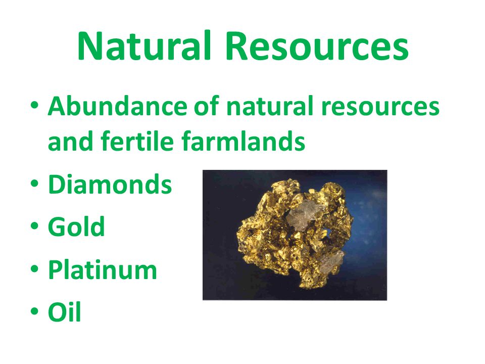 Natural Resources Abundance of natural resources and fertile farmlands Diamonds Gold Platinum Oil