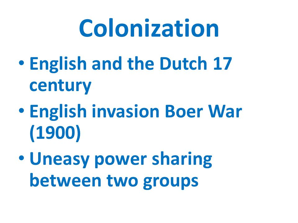 Colonization English and the Dutch 17 century English invasion Boer War (1900) Uneasy power sharing between two groups