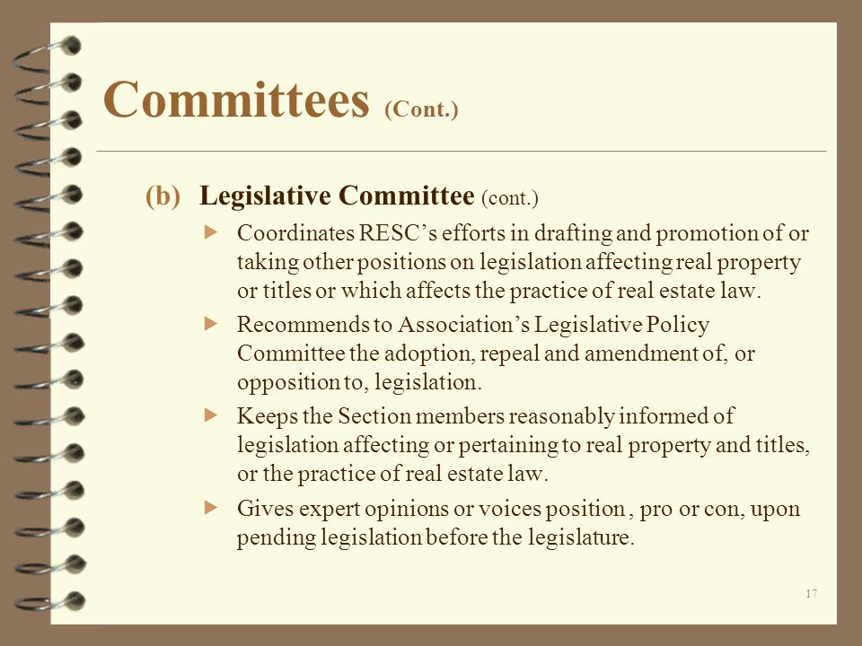 Committees (Cont.) (b)Legislative Committee (cont.)  Coordinates RESC's efforts in drafting and promotion of or taking other positions on legislation affecting real property or titles or which affects the practice of real estate law.
