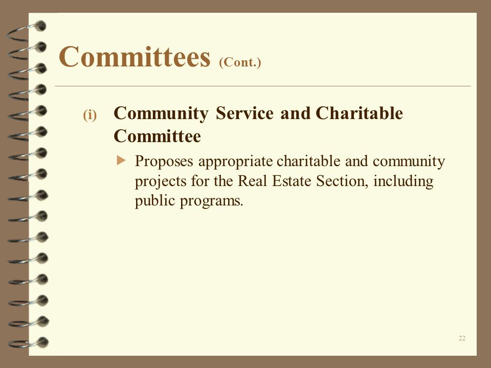 Committees (Cont.) (i) Community Service and Charitable Committee  Proposes appropriate charitable and community projects for the Real Estate Section, including public programs.