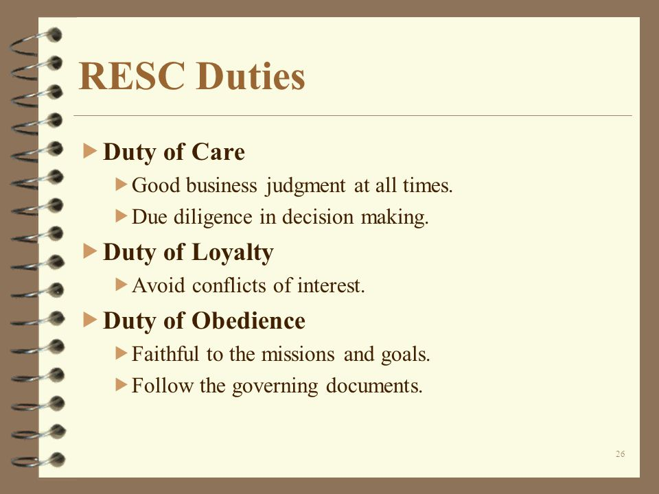26 RESC Duties  Duty of Care  Good business judgment at all times.
