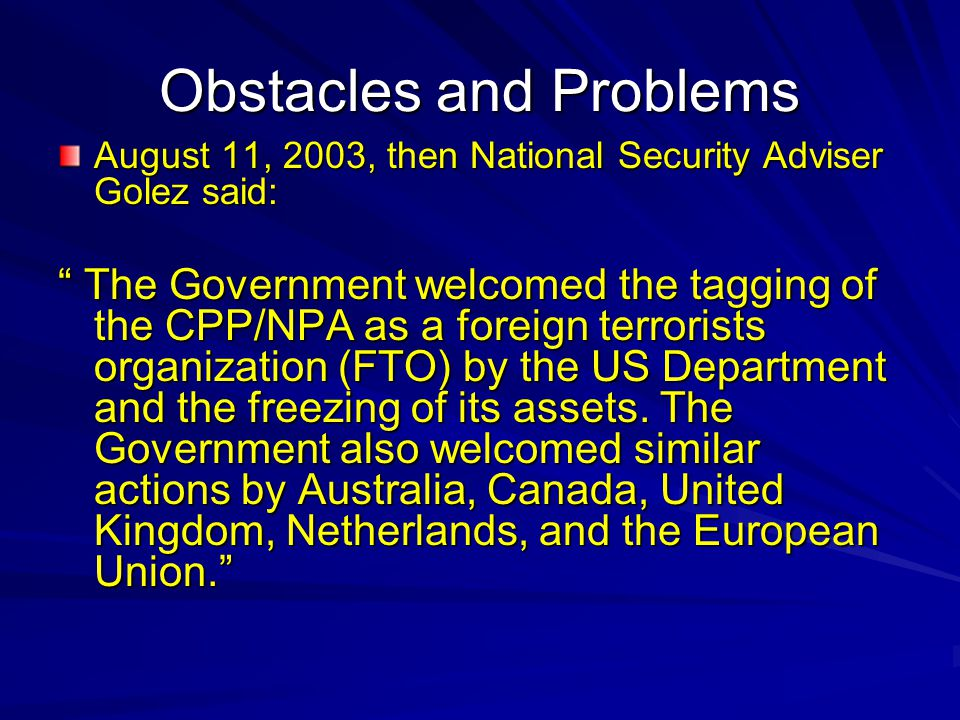 Obstacles and Problems August 11, 2003, then National Security Adviser Golez said: The Government welcomed the tagging of the CPP/NPA as a foreign terrorists organization (FTO) by the US Department and the freezing of its assets.