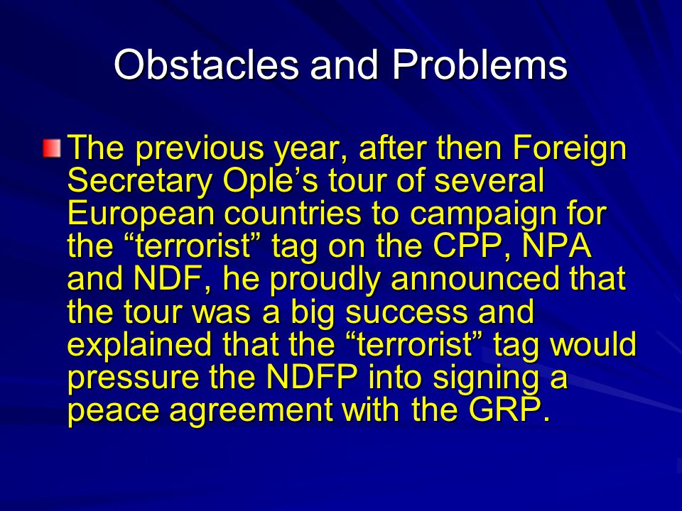 Obstacles and Problems The previous year, after then Foreign Secretary Ople's tour of several European countries to campaign for the terrorist tag on the CPP, NPA and NDF, he proudly announced that the tour was a big success and explained that the terrorist tag would pressure the NDFP into signing a peace agreement with the GRP.