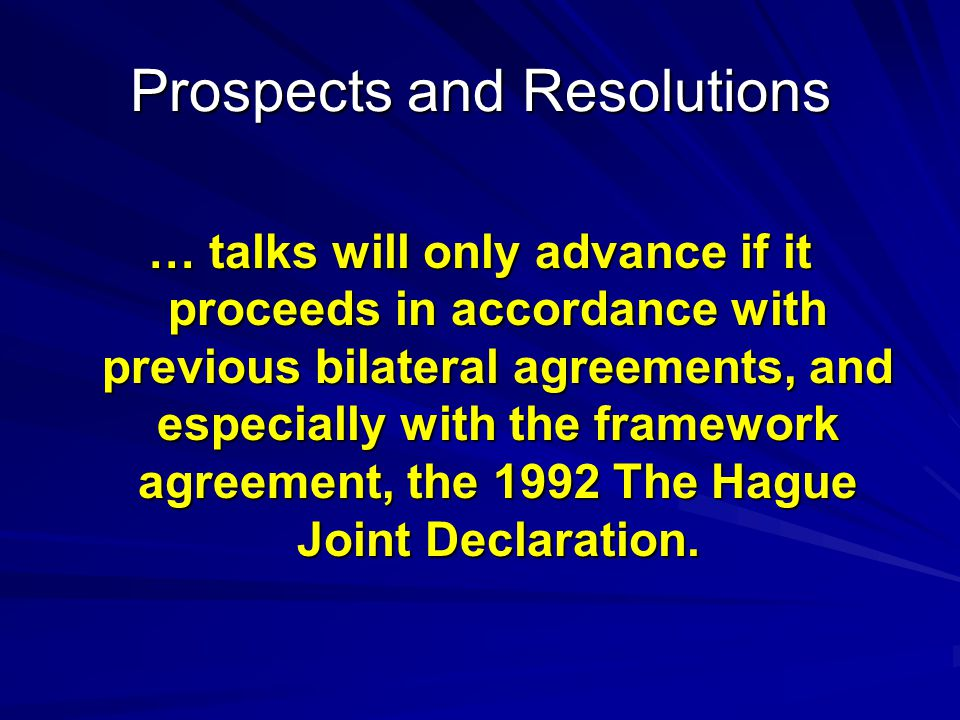 Prospects and Resolutions … talks will only advance if it proceeds in accordance with previous bilateral agreements, and especially with the framework agreement, the 1992 The Hague Joint Declaration.