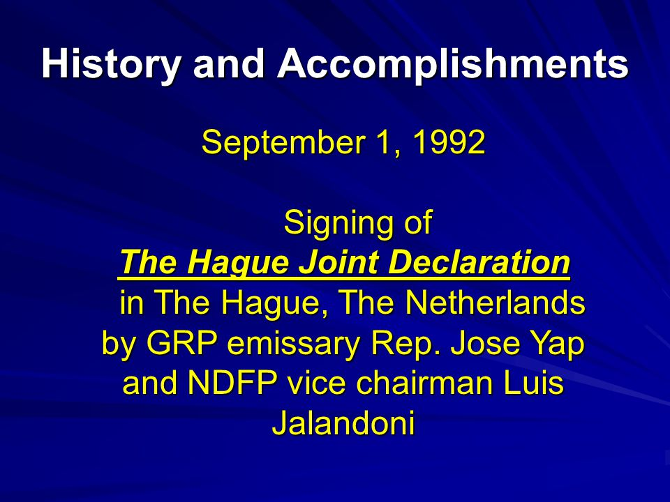 History and Accomplishments September 1, 1992 Signing of Signing of The Hague Joint Declaration in The Hague, The Netherlands in The Hague, The Netherlands by GRP emissary Rep.