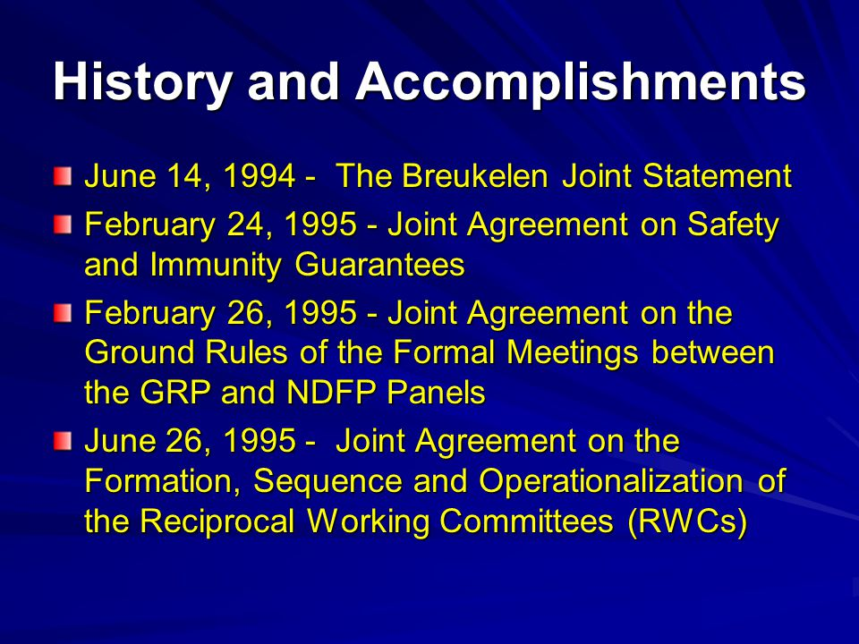 History and Accomplishments June 14, 1994 - The Breukelen Joint Statement February 24, 1995 - Joint Agreement on Safety and Immunity Guarantees February 26, 1995 - Joint Agreement on the Ground Rules of the Formal Meetings between the GRP and NDFP Panels June 26, 1995 - Joint Agreement on the Formation, Sequence and Operationalization of the Reciprocal Working Committees (RWCs)