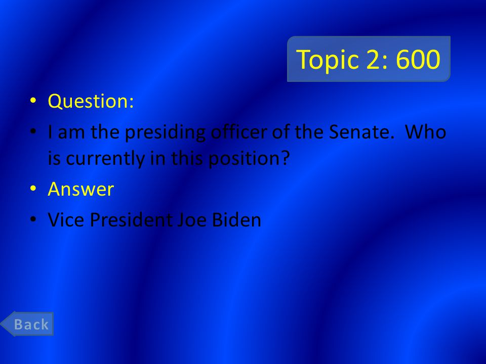 Topic 2: 600 Question: I am the presiding officer of the Senate. Who is currently in this position? Answer Vice President Joe Biden