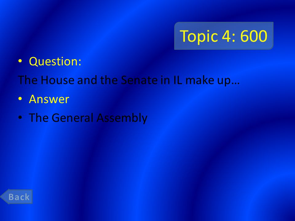 Topic 4: 600 Question: The House and the Senate in IL make up… Answer The General Assembly