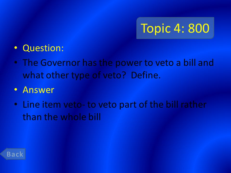 Topic 4: 800 Question: The Governor has the power to veto a bill and what other type of veto? Define. Answer Line item veto- to veto part of the bill