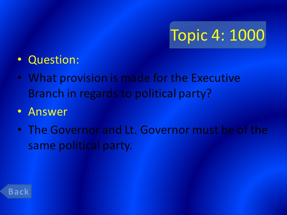 Topic 4: 1000 Question: What provision is made for the Executive Branch in regards to political party? Answer The Governor and Lt. Governor must be of