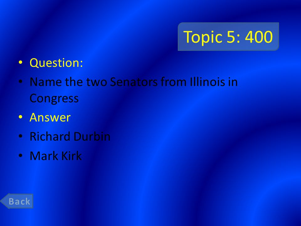 Topic 5: 400 Question: Name the two Senators from Illinois in Congress Answer Richard Durbin Mark Kirk