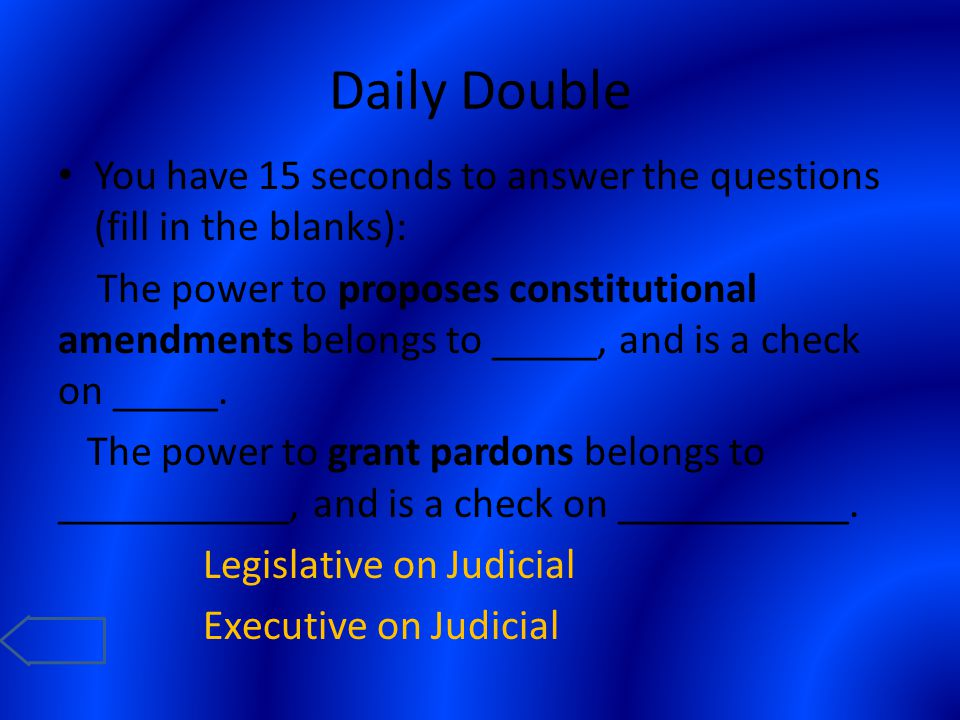 Daily Double You have 15 seconds to answer the questions (fill in the blanks): The power to proposes constitutional amendments belongs to _____, and i