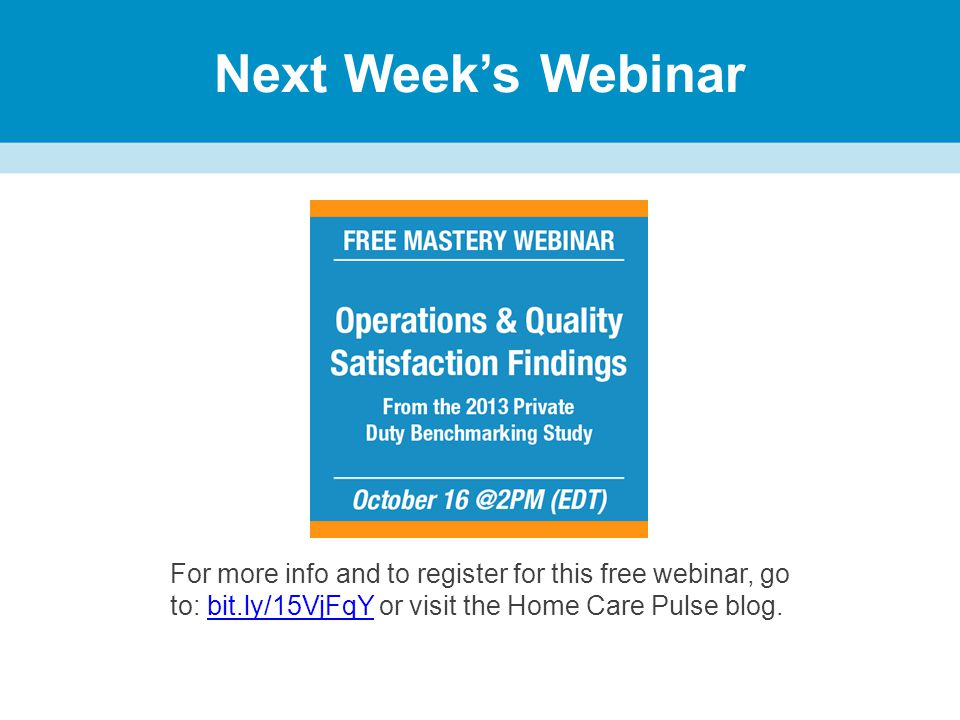 Next Week's Webinar For more info and to register for this free webinar, go to: bit.ly/15VjFqY or visit the Home Care Pulse blog.bit.ly/15VjFqY