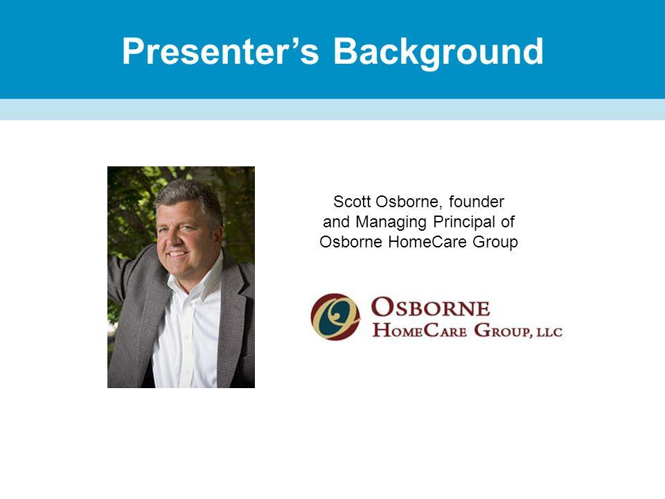 Presenter's Background Scott Osborne, founder and Managing Principal of Osborne HomeCare Group