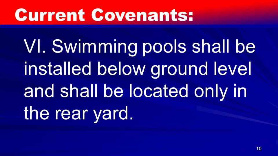 10 Current Covenants: VI. Swimming pools shall be installed below ground level and shall be located only in the rear yard.