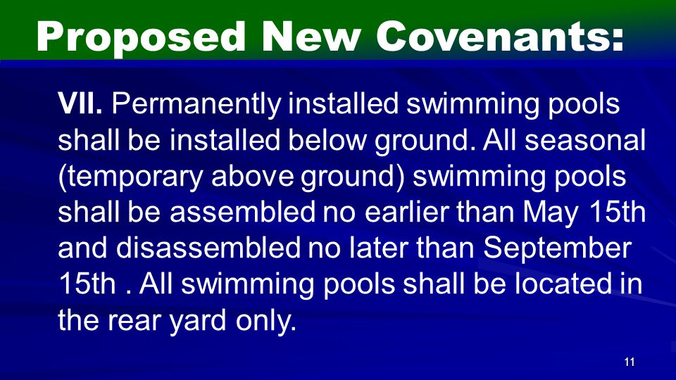 11 Proposed New Covenants: VII. Permanently installed swimming pools shall be installed below ground. All seasonal (temporary above ground) swimming p