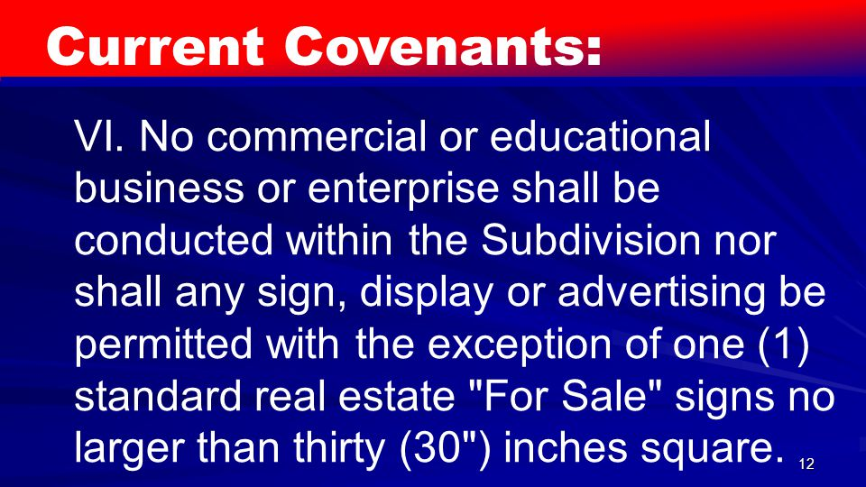 12 Current Covenants: VI. No commercial or educational business or enterprise shall be conducted within the Subdivision nor shall any sign, display or