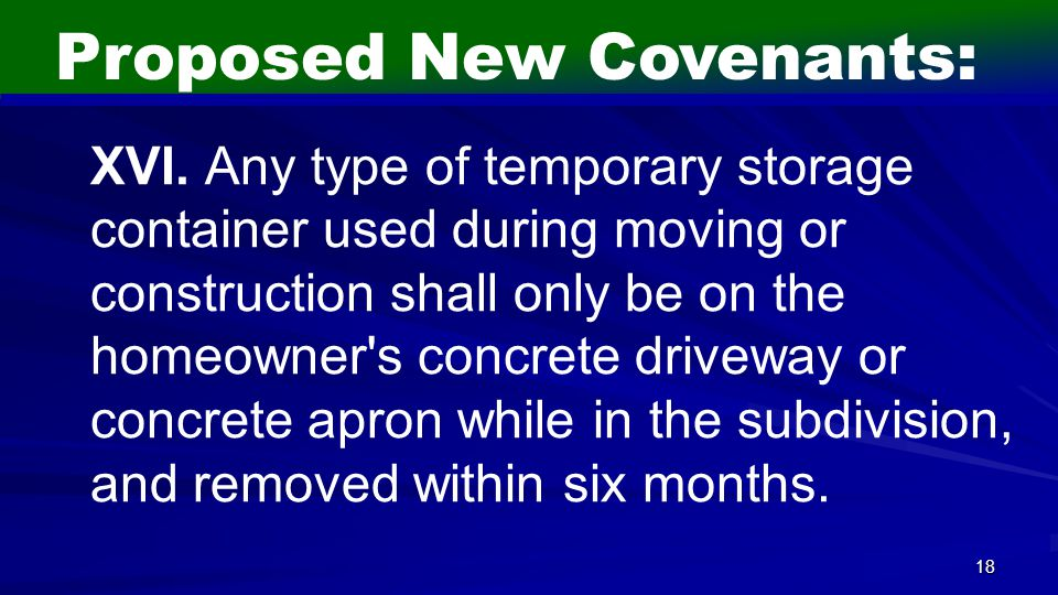 18 Proposed New Covenants: XVI. Any type of temporary storage container used during moving or construction shall only be on the homeowner's concrete d