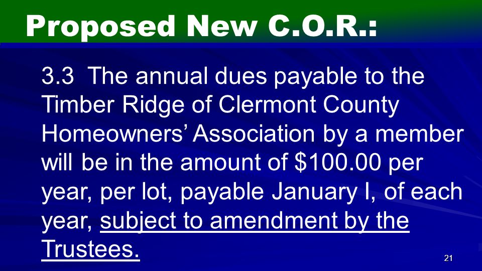 21 Proposed New C.O.R.: 3.3 The annual dues payable to the Timber Ridge of Clermont County Homeowners' Association by a member will be in the amount of $100.00 per year, per lot, payable January I, of each year, subject to amendment by the Trustees.