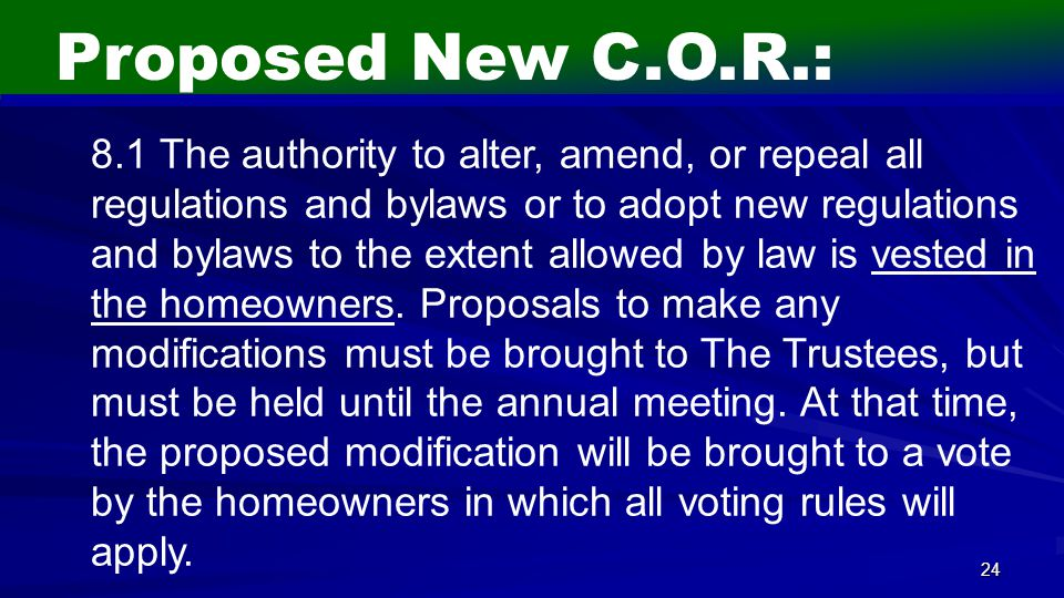 24 Proposed New C.O.R.: 8.1 The authority to alter, amend, or repeal all regulations and bylaws or to adopt new regulations and bylaws to the extent allowed by law is vested in the homeowners.
