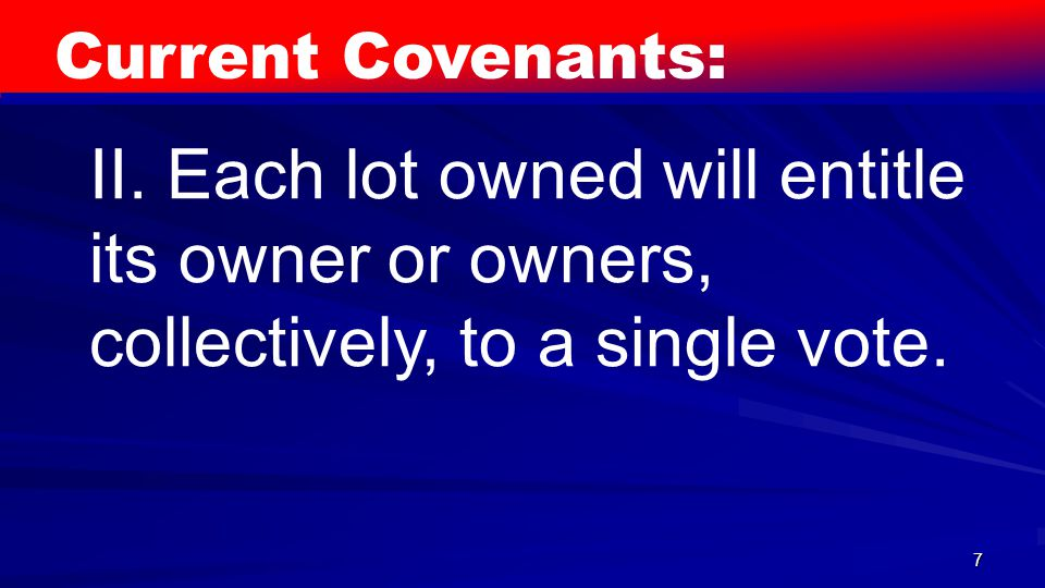 7 Current Covenants: II. Each lot owned will entitle its owner or owners, collectively, to a single vote.