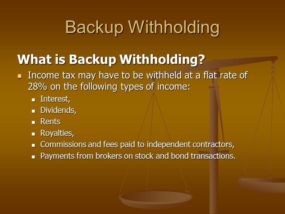 Backup Withholding What is Backup Withholding? Income tax may have to be withheld at a flat rate of 28% on the following types of income: Income tax m