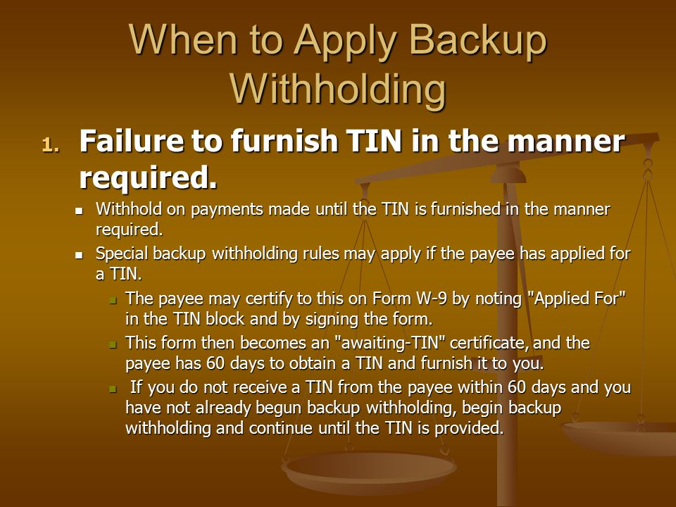 When to Apply Backup Withholding 1. Failure to furnish TIN in the manner required. Withhold on payments made until the TIN is furnished in the manner