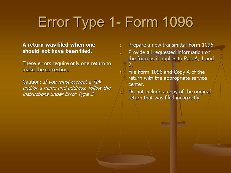 Error Type 1- Form 1096 A return was filed when one should not have been filed. These errors require only one return to make the correction. Caution:
