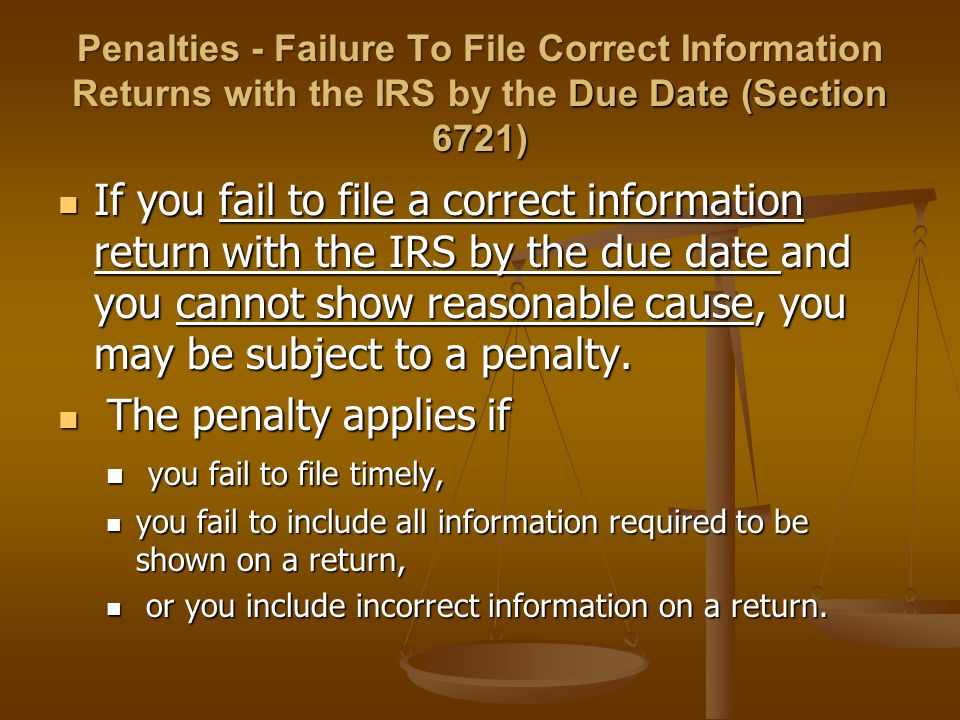 Penalties - Failure To File Correct Information Returns with the IRS by the Due Date (Section 6721) If you fail to file a correct information return w