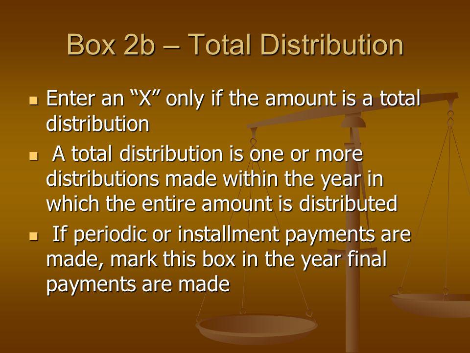 "Box 2b – Total Distribution Enter an ""X"" only if the amount is a total distribution Enter an ""X"" only if the amount is a total distribution A total di"
