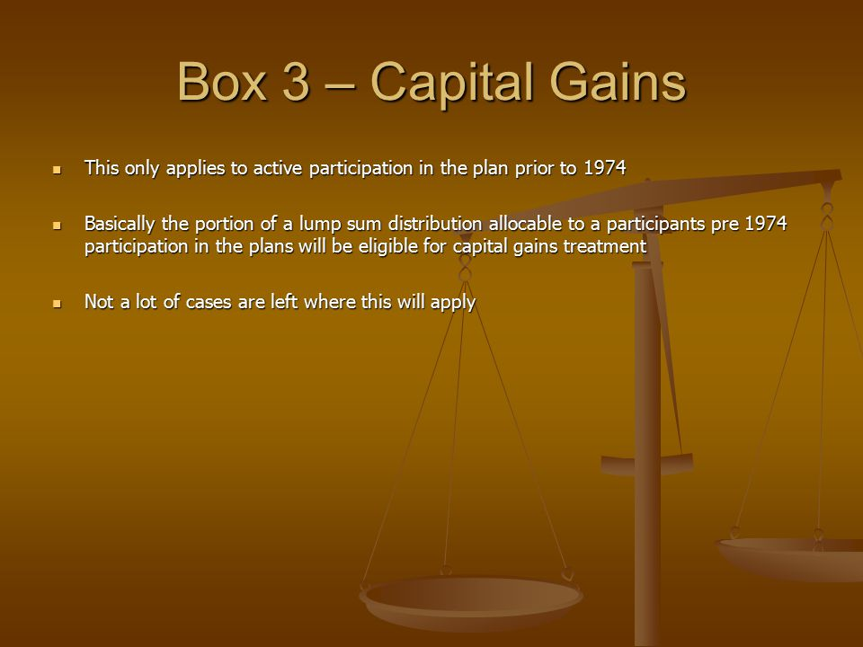 Box 3 – Capital Gains This only applies to active participation in the plan prior to 1974 This only applies to active participation in the plan prior