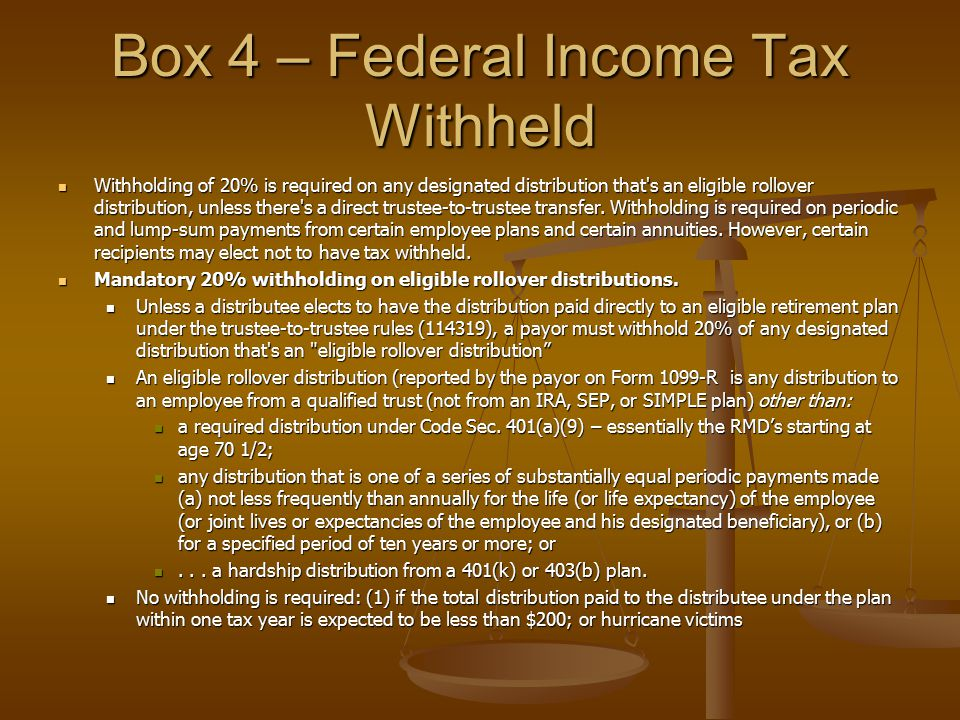 Box 4 – Federal Income Tax Withheld Withholding of 20% is required on any designated distribution that's an eligible rollover distribution, unless the