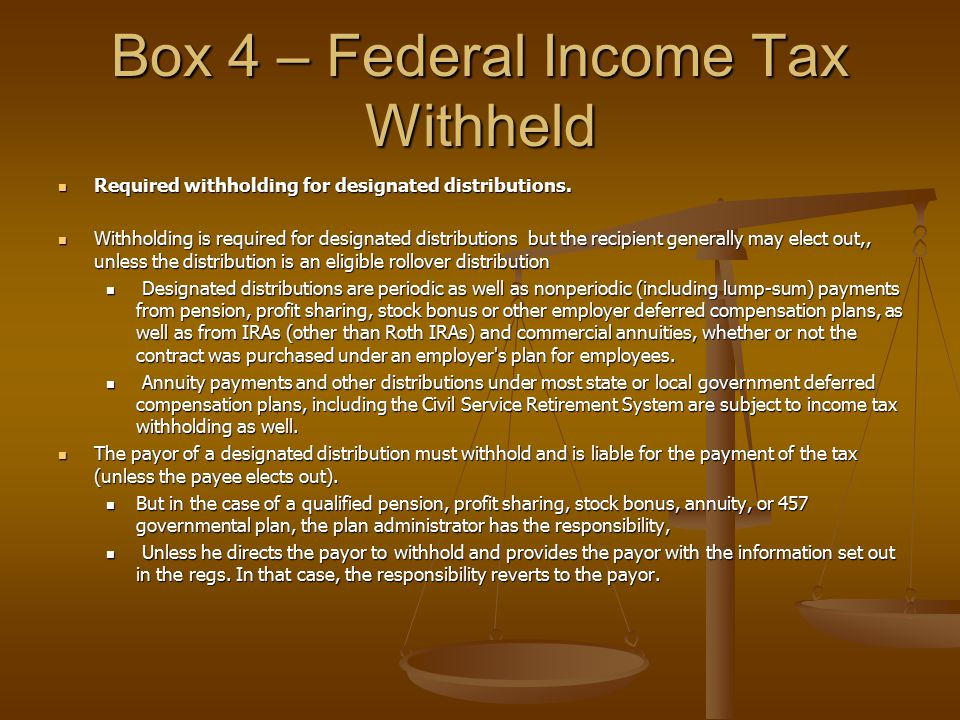 Box 4 – Federal Income Tax Withheld Required withholding for designated distributions. Required withholding for designated distributions. Withholding