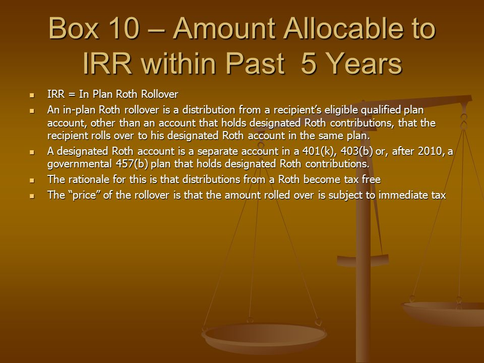 Box 10 – Amount Allocable to IRR within Past 5 Years IRR = In Plan Roth Rollover IRR = In Plan Roth Rollover An in-plan Roth rollover is a distributio