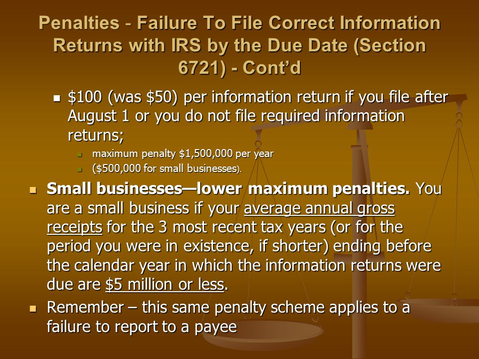 Penalties - Failure To File Correct Information Returns with IRS by the Due Date (Section 6721) - Cont'd $100 (was $50) per information return if you