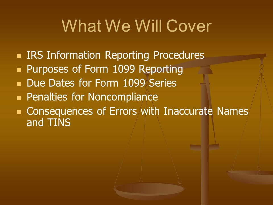What We Will Cover IRS Information Reporting Procedures Purposes of Form 1099 Reporting Due Dates for Form 1099 Series Penalties for Noncompliance Con