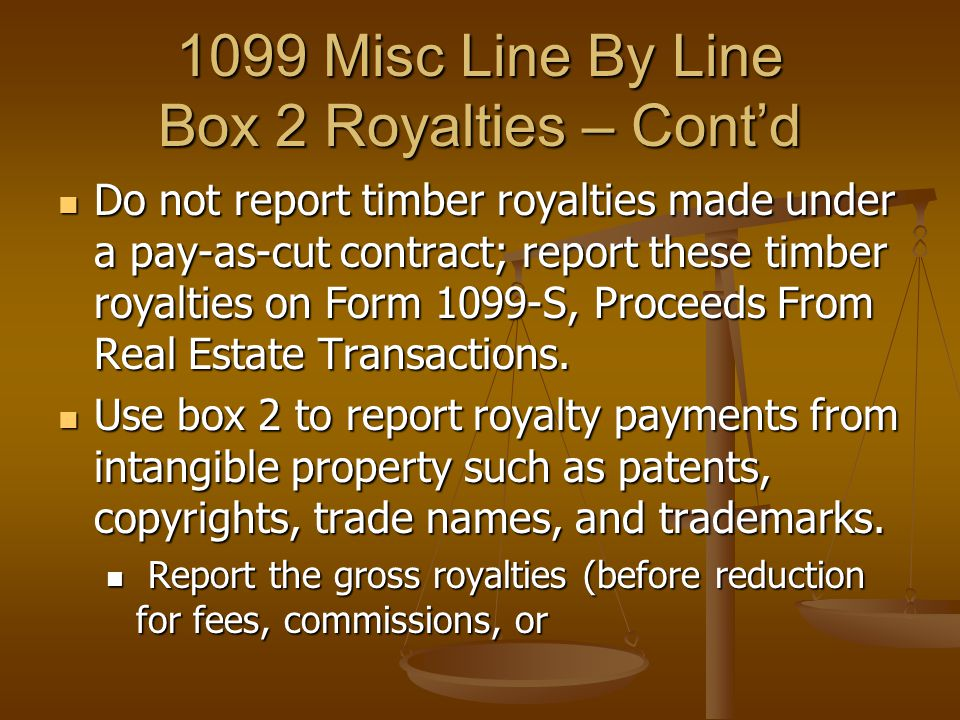 1099 Misc Line By Line Box 2 Royalties – Cont'd Do not report timber royalties made under a pay-as-cut contract; report these timber royalties on Form