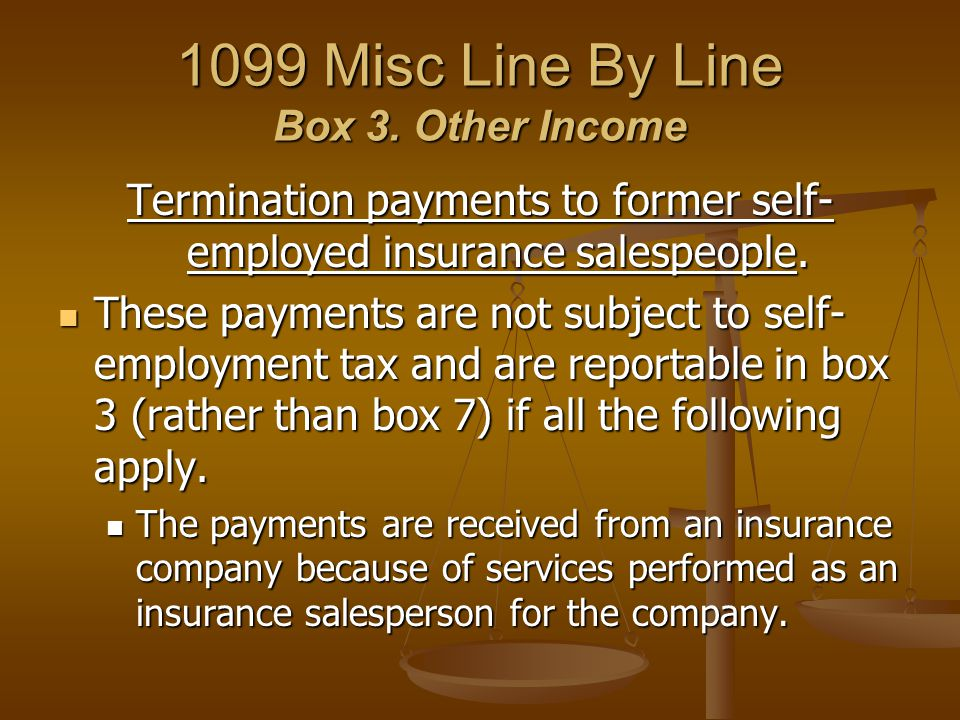1099 Misc Line By Line Box 3. Other Income Termination payments to former self- employed insurance salespeople. These payments are not subject to self