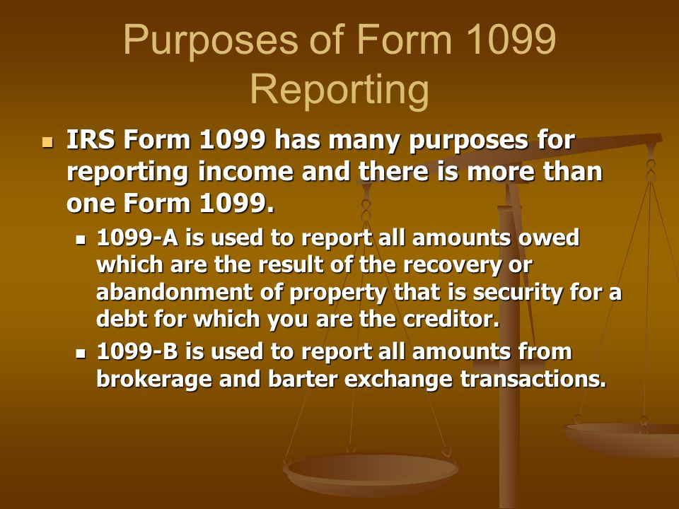 Purposes of Form 1099 Reporting IRS Form 1099 has many purposes for reporting income and there is more than one Form 1099. IRS Form 1099 has many purp