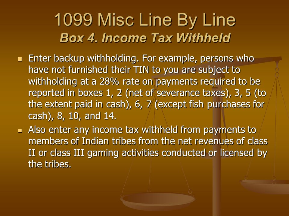 1099 Misc Line By Line Box 4. Income Tax Withheld Enter backup withholding. For example, persons who have not furnished their TIN to you are subject t