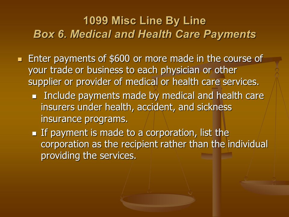 1099 Misc Line By Line Box 6. Medical and Health Care Payments Enter payments of $600 or more made in the course of your trade or business to each phy