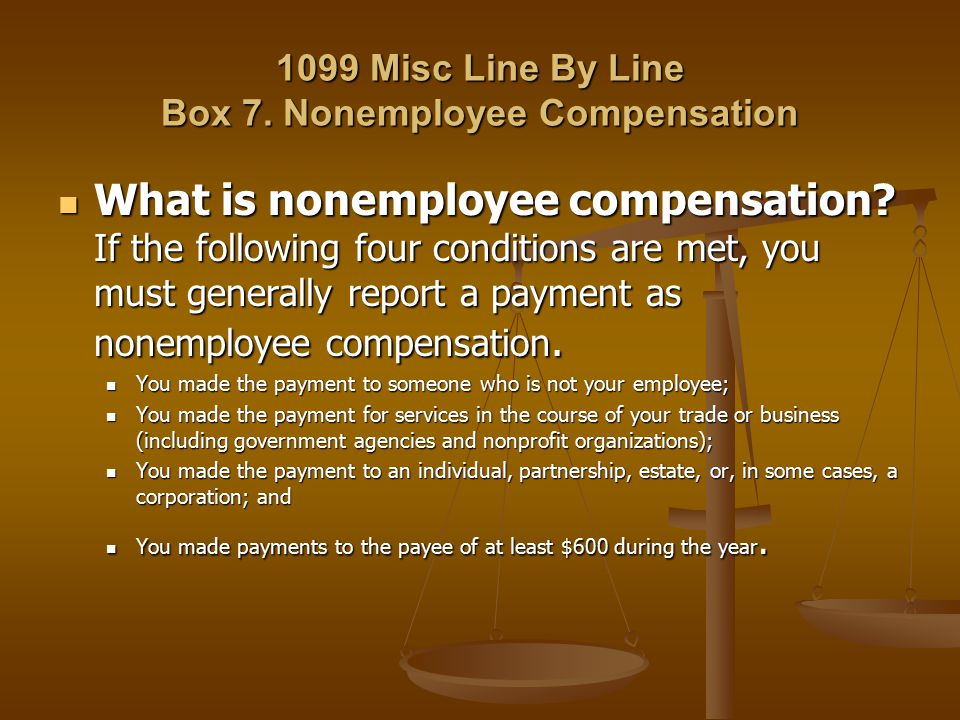 1099 Misc Line By Line Box 7. Nonemployee Compensation What is nonemployee compensation? If the following four conditions are met, you must generally