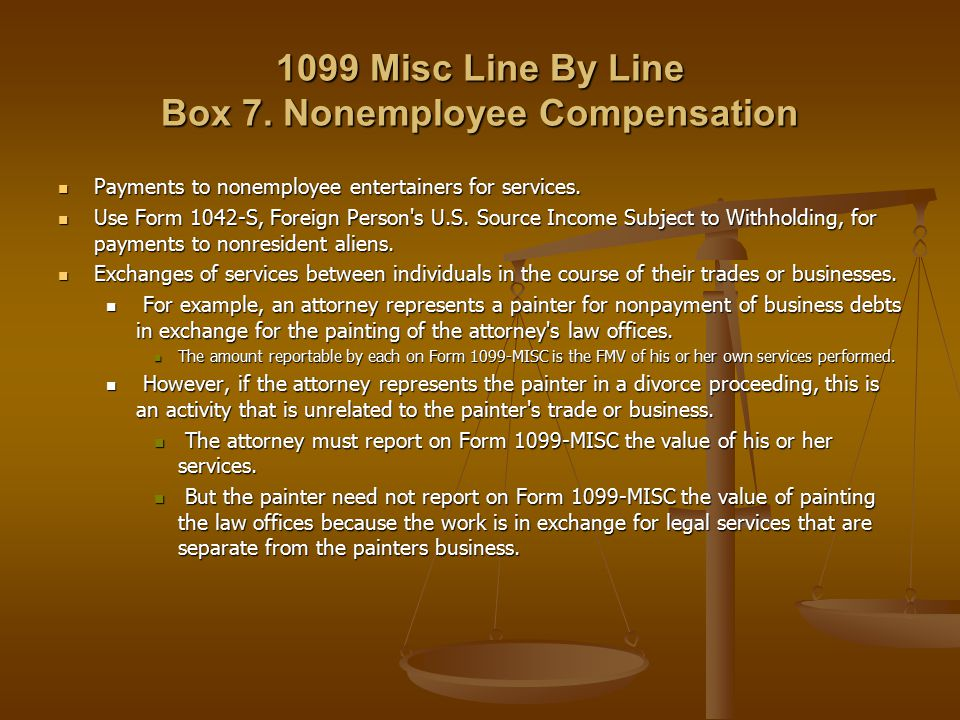 1099 Misc Line By Line Box 7. Nonemployee Compensation Payments to nonemployee entertainers for services. Payments to nonemployee entertainers for ser