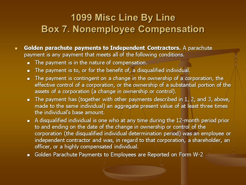 1099 Misc Line By Line Box 7. Nonemployee Compensation Golden parachute payments to Independent Contractors. A parachute payment is any payment that m