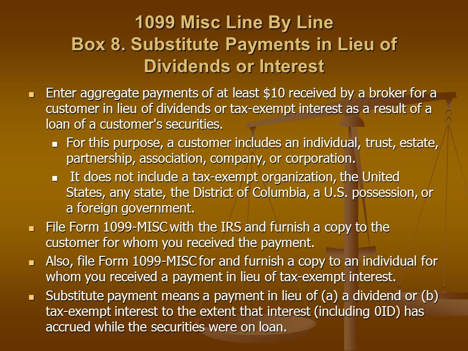 1099 Misc Line By Line Box 8. Substitute Payments in Lieu of Dividends or Interest Enter aggregate payments of at least $10 received by a broker for a