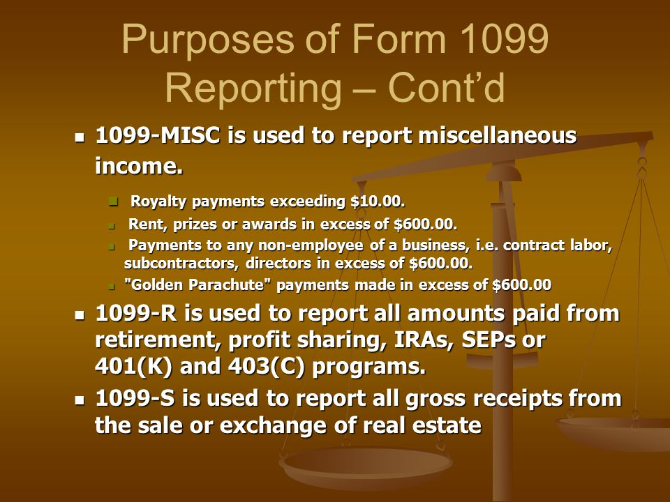 Purposes of Form 1099 Reporting – Cont'd 1099-MISC is used to report miscellaneous income. 1099-MISC is used to report miscellaneous income. Royalty p