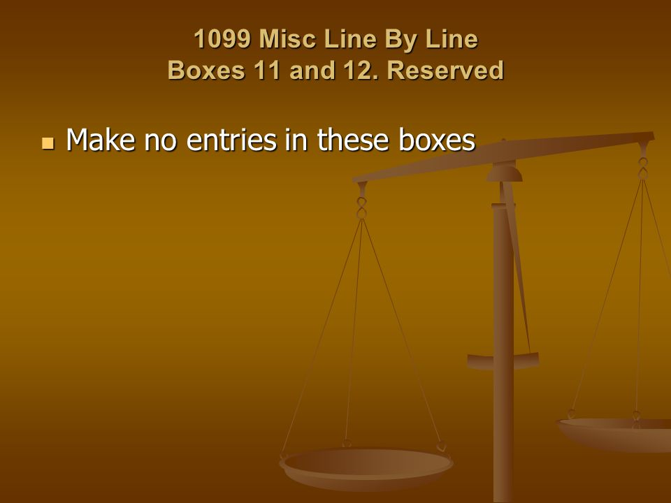 1099 Misc Line By Line Boxes 11 and 12. Reserved Make no entries in these boxes Make no entries in these boxes