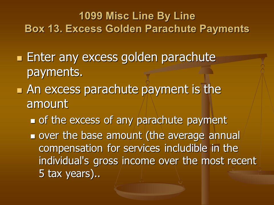 1099 Misc Line By Line Box 13. Excess Golden Parachute Payments Enter any excess golden parachute payments. Enter any excess golden parachute payments